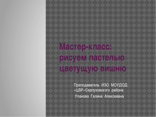 Преподаватель ИЗО МОУДОД «ЦВР»Серпуховского района Уланова Галина Алексеевна...