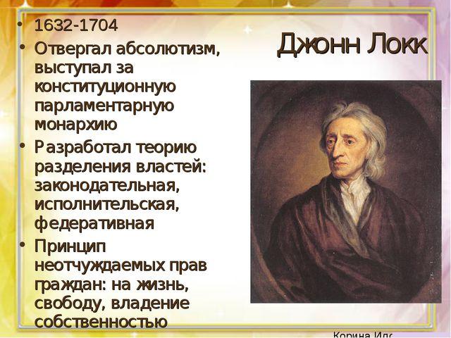 Джонн Локк 1632-1704 Отвергал абсолютизм, выступал за конституционную парламе...