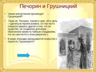 Печорин и Грушницкий Какое впечатление производит Грушницкий? Прав ли Печорин
