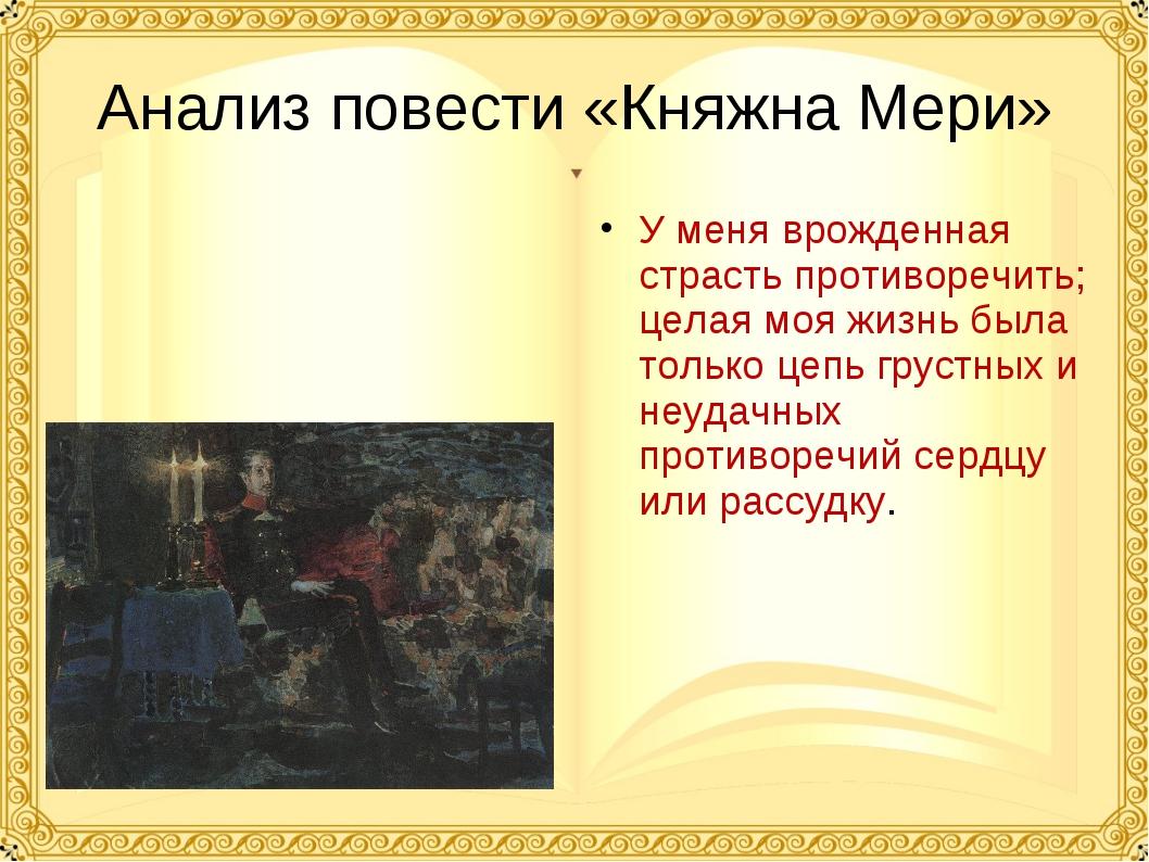 Анализ повести «Княжна Мери» У меня врожденная страсть противоречить; целая м...