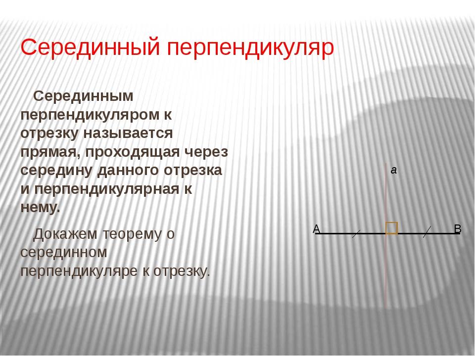 Серединный перпендикуляр Серединным перпендикуляром к отрезку называется прям...