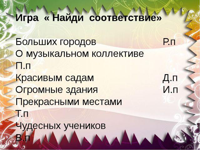 Игра « Найди соответствие» Больших городов  Р.п О музыкальном коллективе П.п...