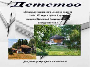 Михаил Александрович Шолохов родился 11 мая 1905 года в хуторе Кружилин стани