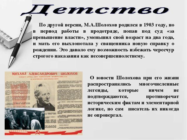 По другой версии, М.А.Шолохов родился в 1903 году, но в период работы в прод...