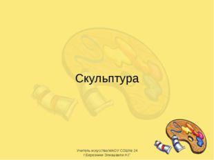 Скульптура * Учитель искусства МАОУ СОШ№ 24 г.Березники Элиашвили Н.Г Учитель