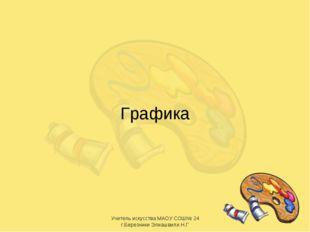 Графика * Учитель искусства МАОУ СОШ№ 24 г.Березники Элиашвили Н.Г Учитель ис