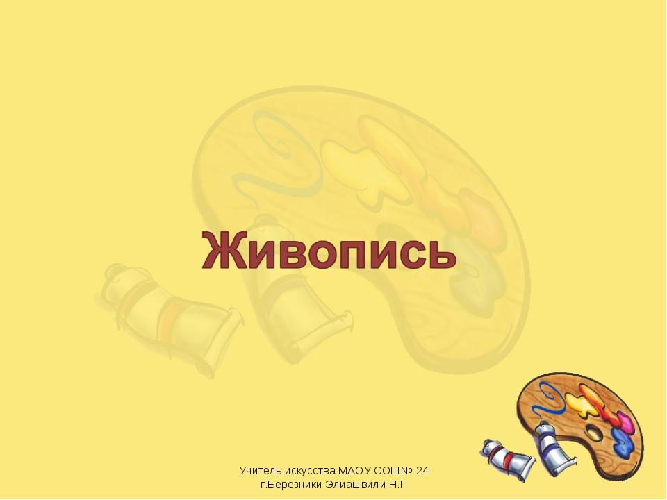 * Учитель искусства МАОУ СОШ№ 24 г.Березники Элиашвили Н.Г Учитель искусства...