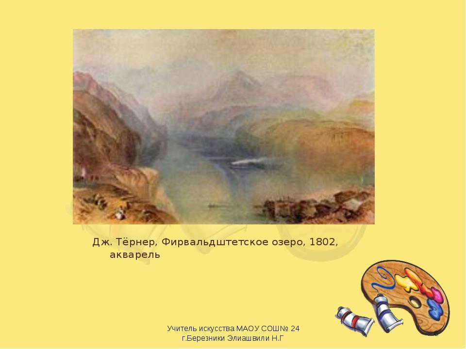 Дж. Тёрнер, Фирвальдштетское озеро, 1802, акварель * Учитель искусства МАОУ С...