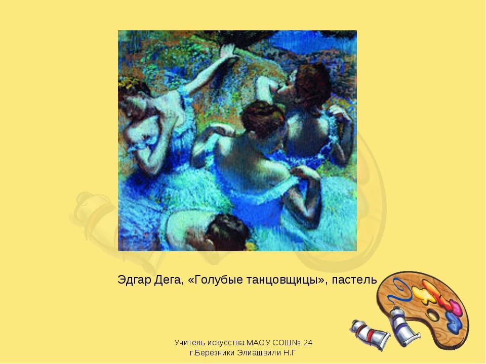 Эдгар Дега, «Голубые танцовщицы», пастель * Учитель искусства МАОУ СОШ№ 24 г....