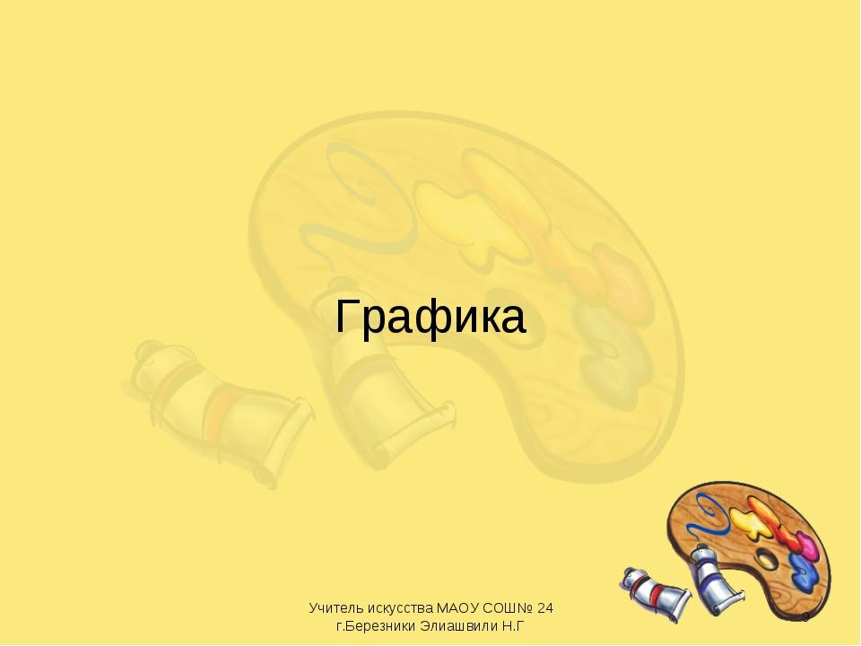 Графика * Учитель искусства МАОУ СОШ№ 24 г.Березники Элиашвили Н.Г Учитель ис...