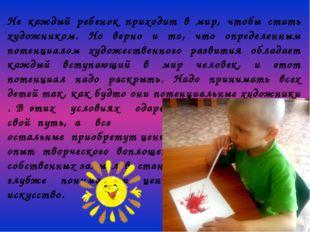 Не каждый ребенок приходит в мир, чтобы стать художником. Но верно и то, что