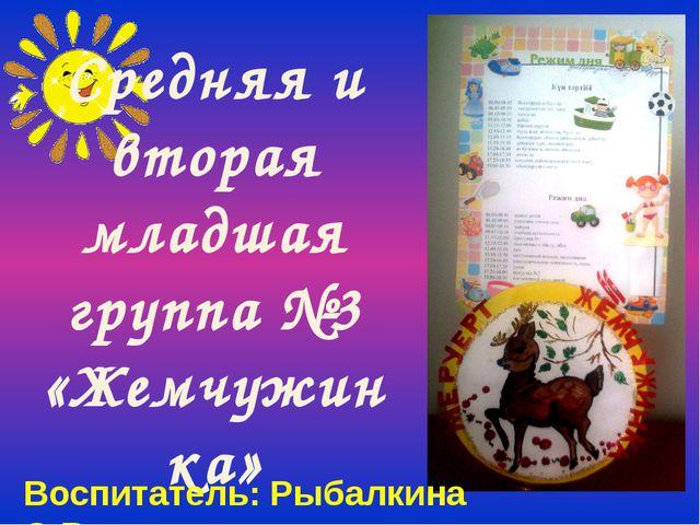 Средняя и вторая младшая группа №3 «Жемчужинка» Воспитатель: Рыбалкина О.В.