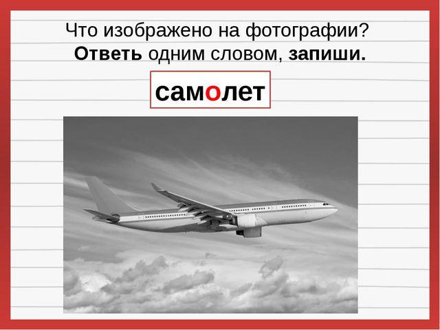 Что изображено на фотографии? Ответьодним словом,запиши. самолет
