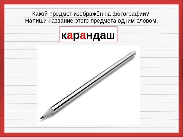 Какой предмет изображён на фотографии? Напиши название этого предмета одним с...