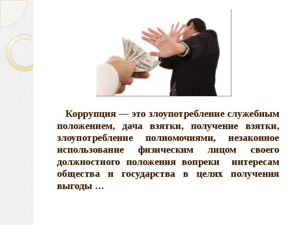 Коррупция — это злоупотребление служебным положением, дача взятки, получение...