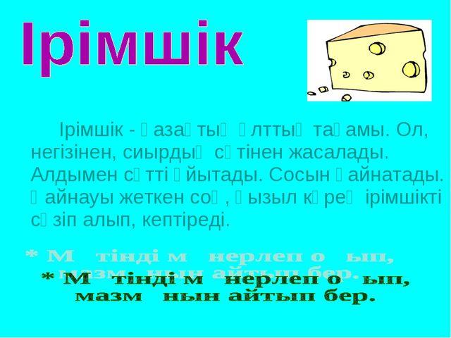 Ірімшік - қазақтың ұлттық тағамы. Ол, негізінен, сиырдың сүтінен жасалады....