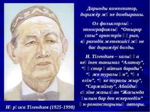 Нұрғиса Тілендиев (1925-1998) Дарынды композитор, дирижёр және домбырашы. Ол