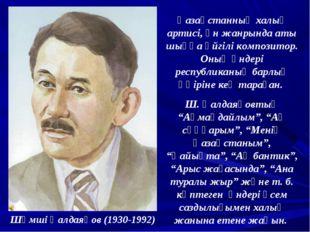 Шәмші Қалдаяқов (1930-1992) Қазақстанның халық артисі, ән жанрында аты шыққа