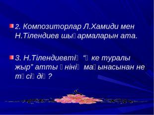 2. Композиторлар Л.Хамиди мен Н.Тілендиев шығармаларын ата. 3. Н.Тілендиевті