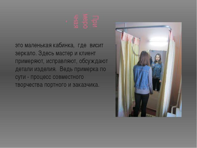 Примерочная - это маленькая кабинка, где висит зеркало. Здесь мастер и клиент...