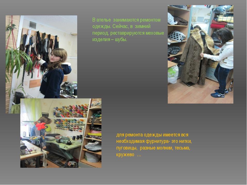 В ателье занимаются ремонтом одежды. Сейчас, в зимний период, реставрируются...