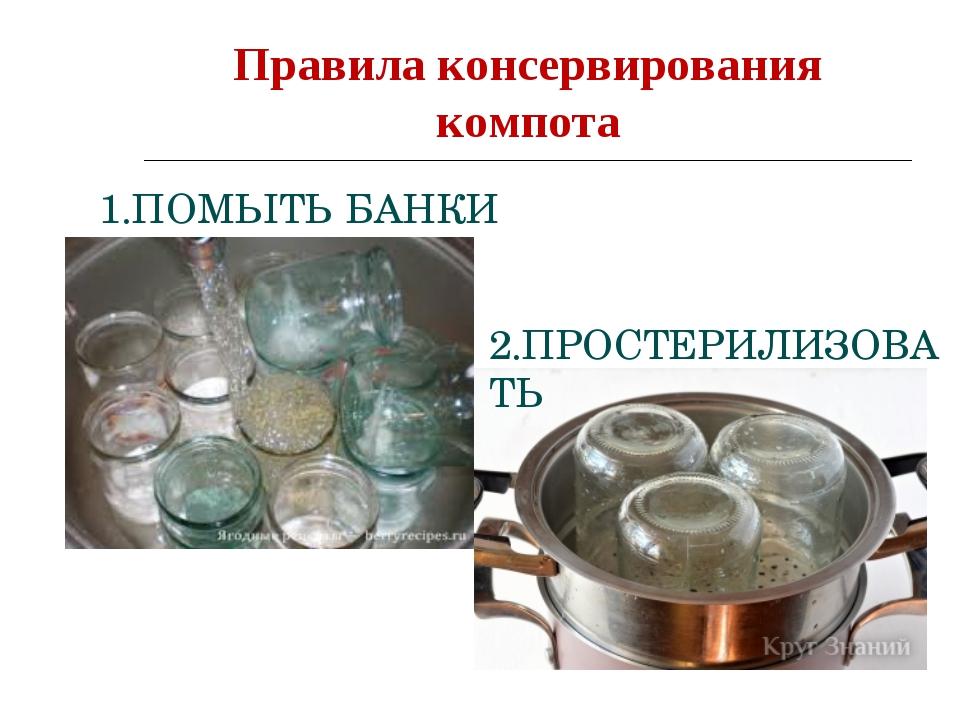 Правила консервирования компота 1.ПОМЫТЬ БАНКИ 2.ПРОСТЕРИЛИЗОВАТЬ