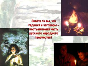 Знаете ли вы, что гадания и заговоры – неотъемлемая часть русского народного