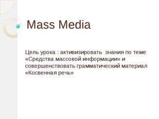 Mass Media Цель урока : активизировать знания по теме «Средства массовой инфо
