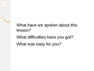 What have we spoken about this lesson? What difficulties have you got? What