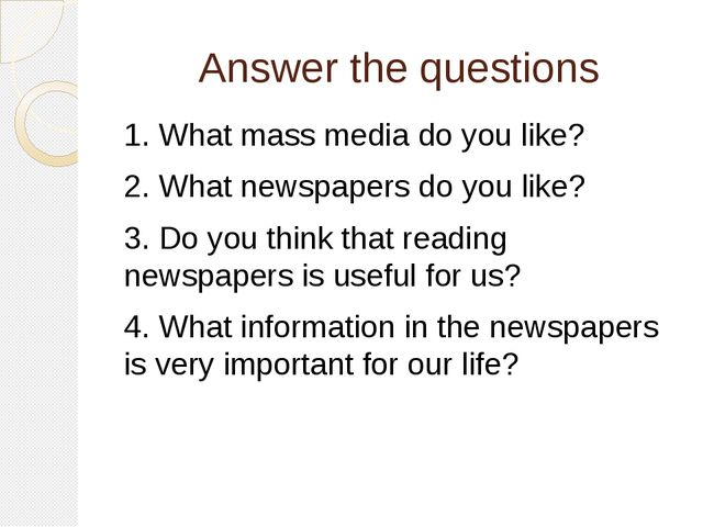 Answer the questions 1. What mass media do you like? 2. What newspapers do yo...