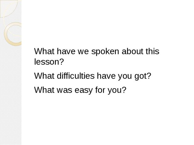 What have we spoken about this lesson? What difficulties have you got? What...