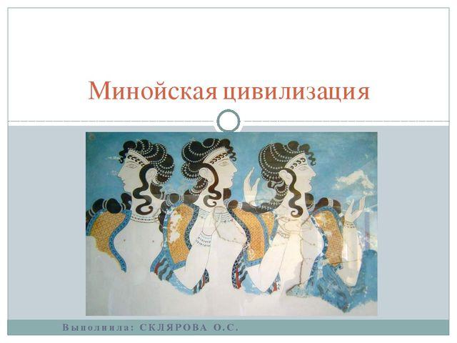 Выполнила: СКЛЯРОВА О.С. Минойская цивилизация