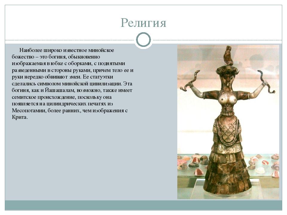 Религия Наиболее широко известное минойское божество – это богиня, обыкновен...
