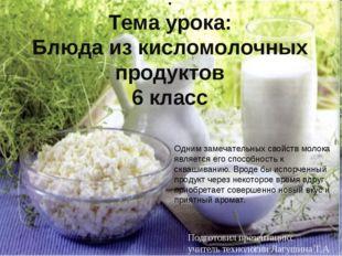 . Тема урока: Блюда из кисломолочных продуктов 6 класс Одним замечательных св