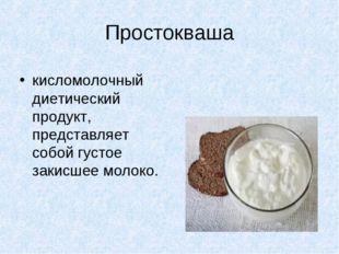 Простокваша кисломолочный диетический продукт, представляет собой густое заки