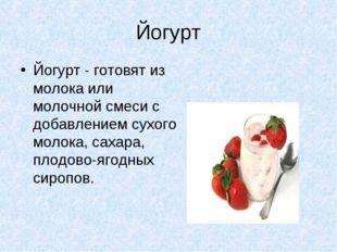 Йогурт Йогурт - готовят из молока или молочной смеси с добавлением сухого мол