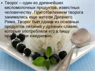 Творог – один из древнейших кисломолочных продуктов, известных человечеству.