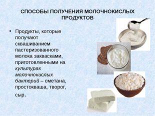 СПОСОБЫ ПОЛУЧЕНИЯ МОЛОЧНОКИСЛЫХ ПРОДУКТОВ Продукты, которые получают сквашива