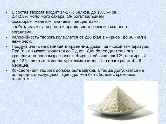 В состав творога входит 14-17% белков, до 18% жира, 2,4-2,8% молочного сахара...