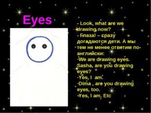 - Look, what are we drawing now? - Глаза! – сразу догадаются дети. А мы тем н