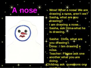 Wow! What a nose! We are drawing a nose, aren't we? Sasha, what are you drawi