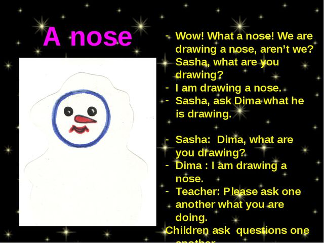 Wow! What a nose! We are drawing a nose, aren't we? Sasha, what are you drawi...