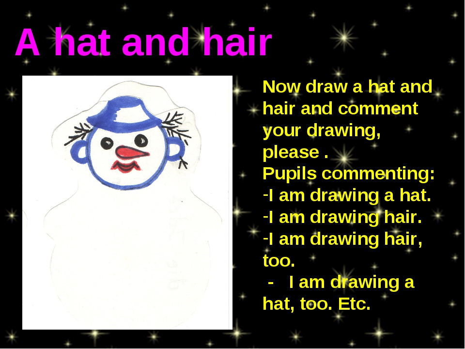 Now draw a hat and hair and comment your drawing, please . Pupils commenting...
