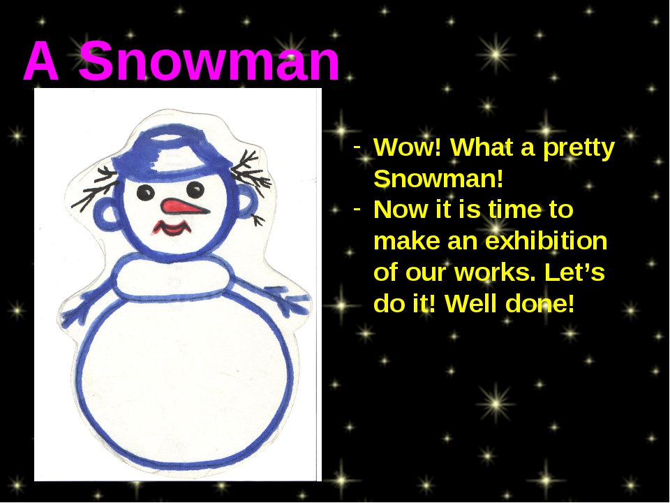 Wow! What a pretty Snowman! Now it is time to make an exhibition of our works...