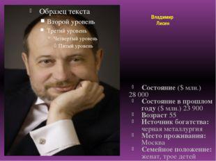 Владимир Лисин Состояние ($ млн.) 28 000 Состояние в прошлом году ($ млн.) 2