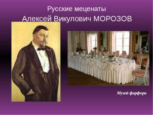 Русские меценаты Алексей Викулович МОРОЗОВ Музей фарфора