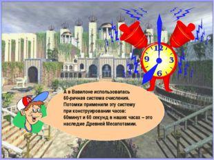 А в Вавилоне использовалась 60-ричная система счисления. Потомки применили эт