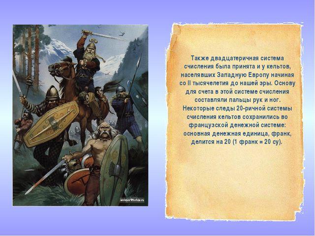 Также двадцатеричная система счисления была принята и у кельтов, населявших З...