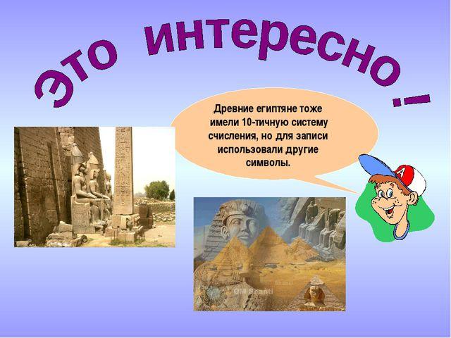 Древние египтяне тоже имели 10-тичную систему счисления, но для записи исполь...