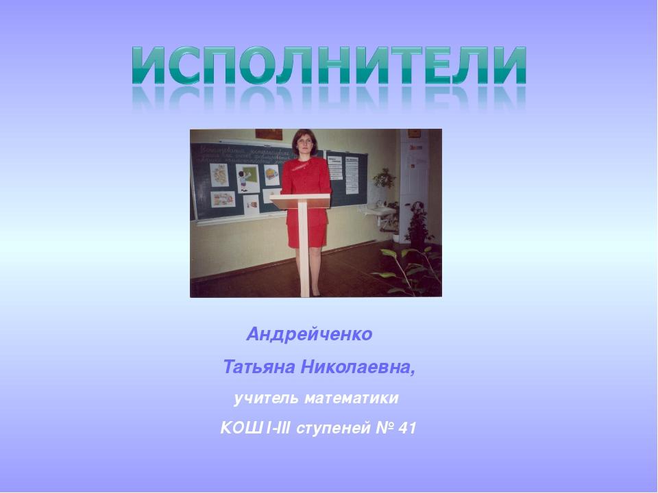 Андрейченко Татьяна Николаевна, учитель математики КОШ І-ІІІ ступеней № 41